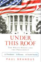 Under This Roof: The White House and the Presidency