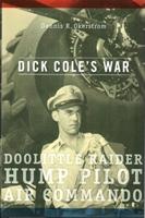 Dick Cole's War: Doolittle Raider, Hump Pilot, Air Commando